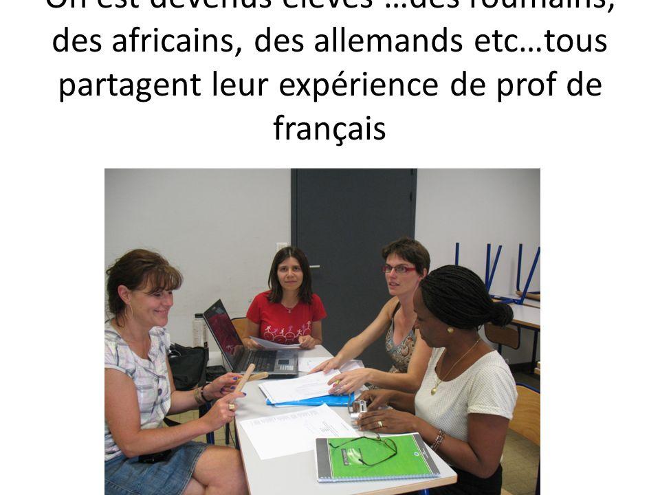 On est devenus élèves …des roumains, des africains, des allemands etc…tous partagent leur expérience de prof de français