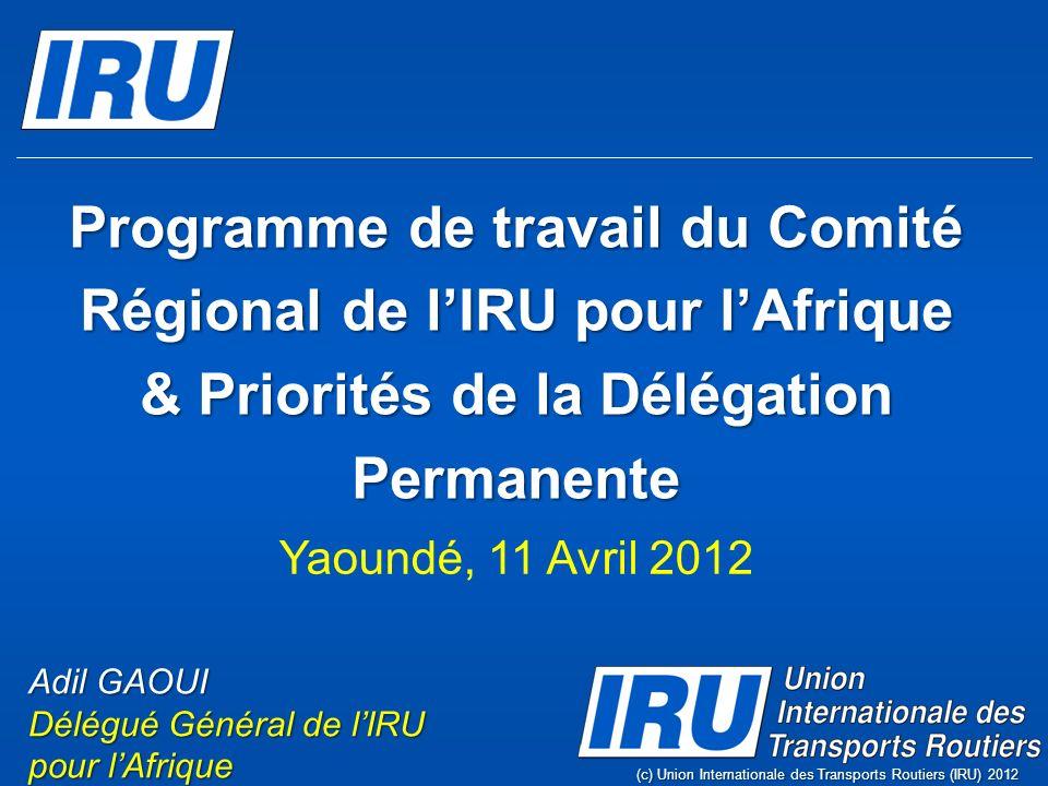 Programme de travail du Comité Régional de lIRU pour lAfrique & Priorités de la Délégation Permanente (c) Union Internationale des Transports Routiers (IRU) 2012 Adil GAOUI Délégué Général de lIRU pour lAfrique Yaoundé, 11 Avril 2012