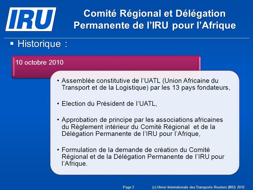 (c) Union Internationale des Transports Routiers (IRU) 2012Page 3 Comité Régional et Délégation Permanente de lIRU pour lAfrique Historique : Historique : 10 octobre 2010 Assemblée constitutive de lUATL (Union Africaine du Transport et de la Logistique) par les 13 pays fondateurs, Election du Président de lUATL, Approbation de principe par les associations africaines du Règlement intérieur du Comité Régional et de la Délégation Permanente de lIRU pour lAfrique, Formulation de la demande de création du Comité Régional et de la Délégation Permanente de lIRU pour lAfrique.