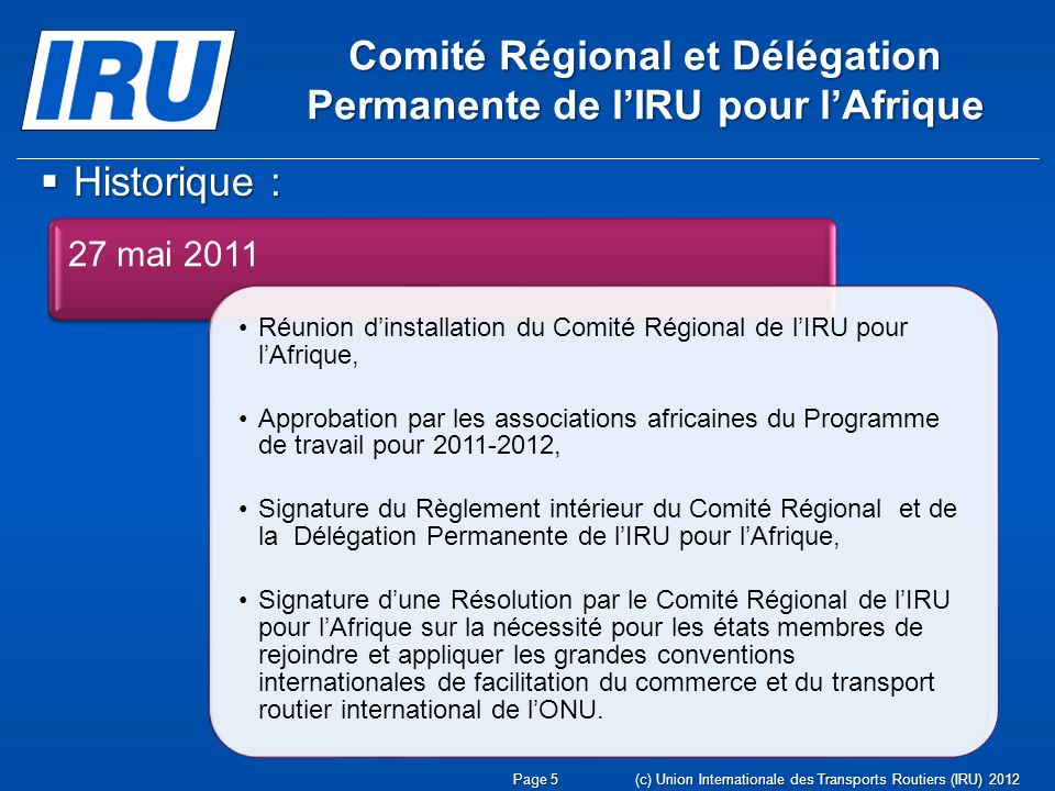 (c) Union Internationale des Transports Routiers (IRU) 2012Page 5 Comité Régional et Délégation Permanente de lIRU pour lAfrique Historique : Historique : 27 mai 2011 Réunion dinstallation du Comité Régional de lIRU pour lAfrique, Approbation par les associations africaines du Programme de travail pour 2011-2012, Signature du Règlement intérieur du Comité Régional et de la Délégation Permanente de lIRU pour lAfrique, Signature dune Résolution par le Comité Régional de lIRU pour lAfrique sur la nécessité pour les états membres de rejoindre et appliquer les grandes conventions internationales de facilitation du commerce et du transport routier international de lONU.