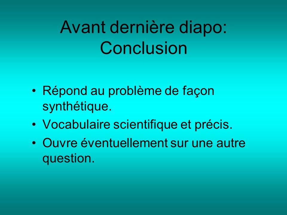 Avant dernière diapo: Conclusion Répond au problème de façon synthétique. Vocabulaire scientifique et précis. Ouvre éventuellement sur une autre quest