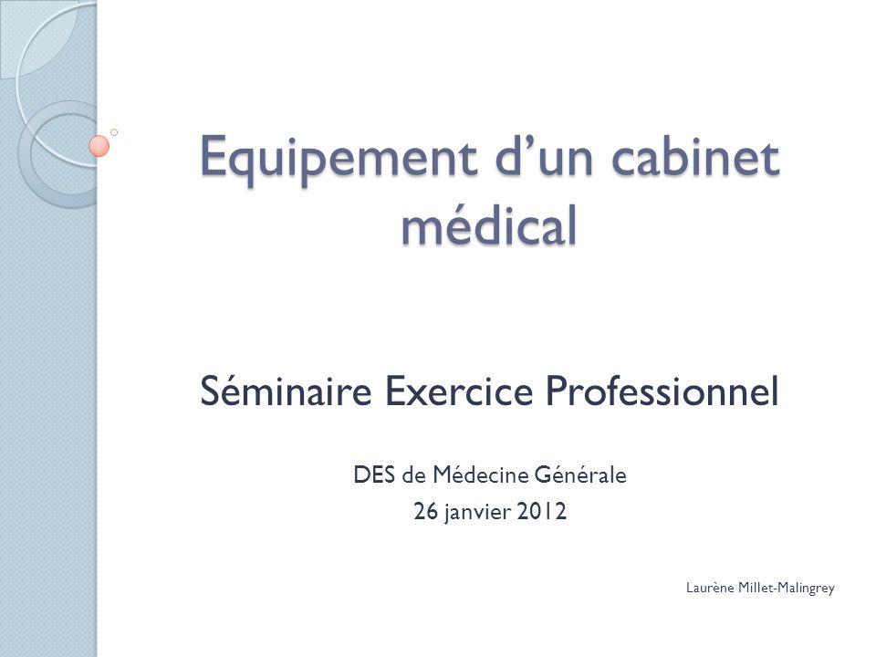 Equipement dun cabinet médical Séminaire Exercice Professionnel DES de Médecine Générale 26 janvier 2012 Laurène Millet-Malingrey