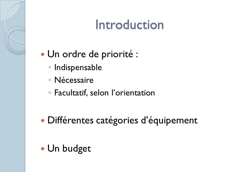 Introduction Un ordre de priorité : Indispensable Nécessaire Facultatif, selon lorientation Différentes catégories déquipement Un budget