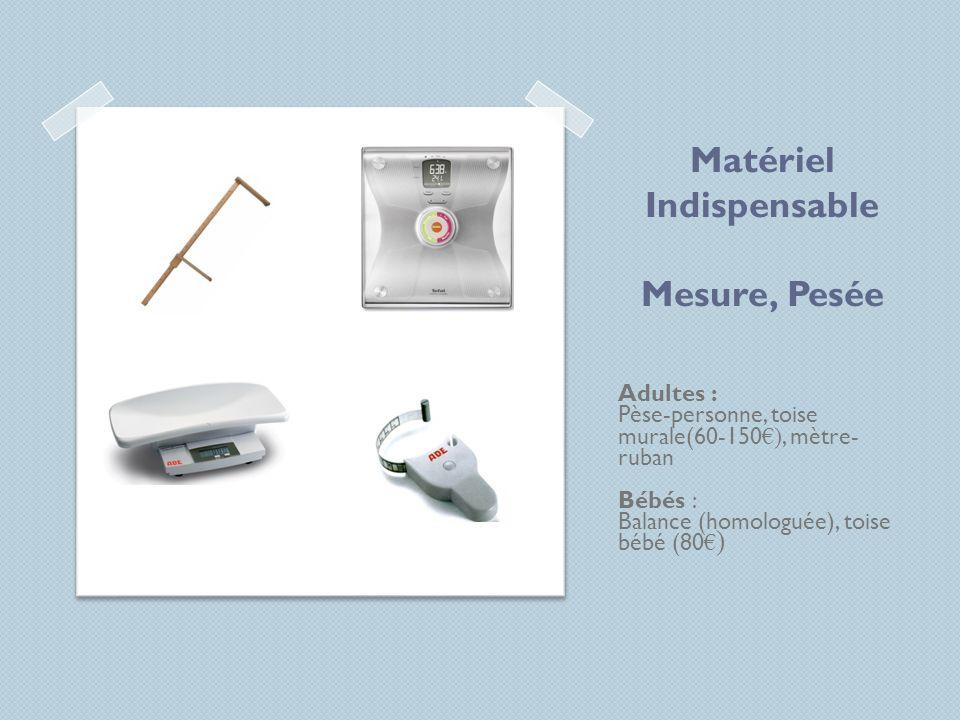 Matériel Indispensable Mesure, Pesée Adultes : Pèse-personne, toise murale(60-150 ), mètre- ruban Bébés : Balance (homologuée), toise bébé (80 )