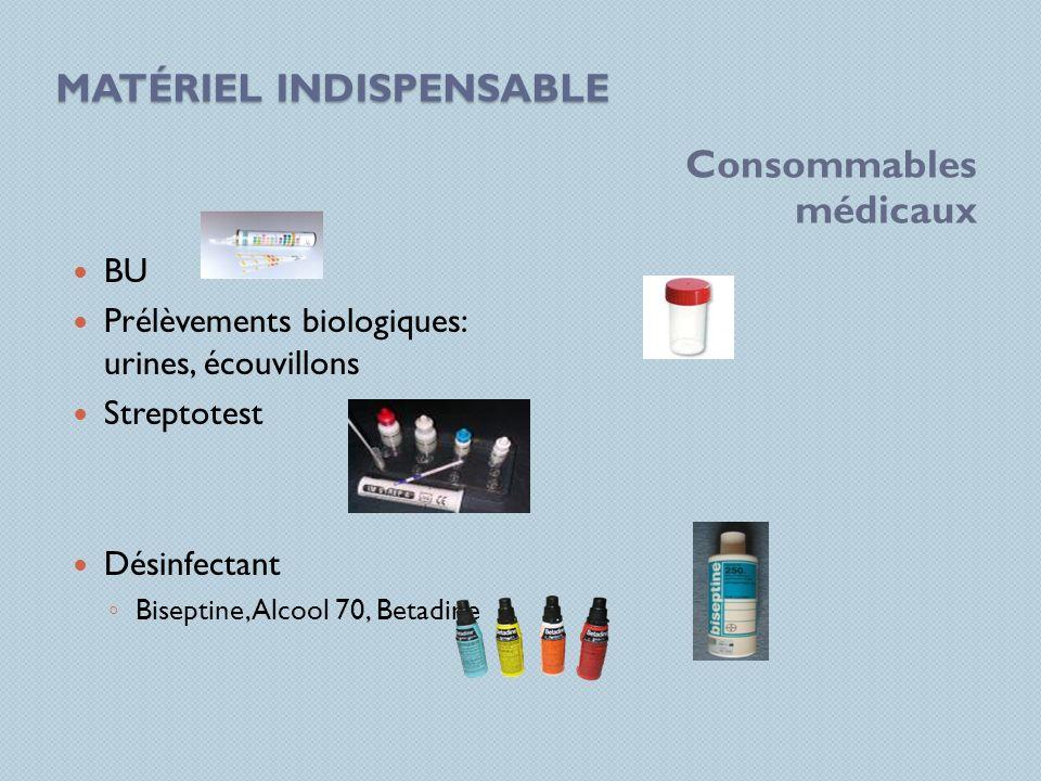 MATÉRIEL INDISPENSABLE Consommables médicaux BU Prélèvements biologiques: urines, écouvillons Streptotest Désinfectant Biseptine, Alcool 70, Betadine