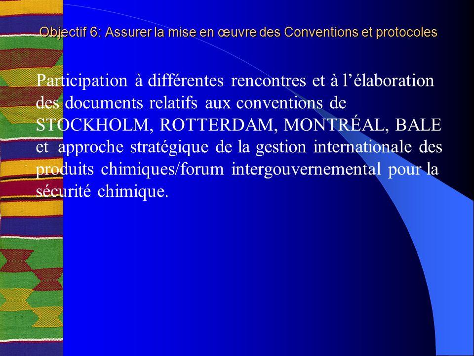 Objectif 6: Assurer la mise en œuvre des Conventions et protocoles Participation à différentes rencontres et à lélaboration des documents relatifs aux conventions de STOCKHOLM, ROTTERDAM, MONTRÉAL, BALE et approche stratégique de la gestion internationale des produits chimiques/forum intergouvernemental pour la sécurité chimique.