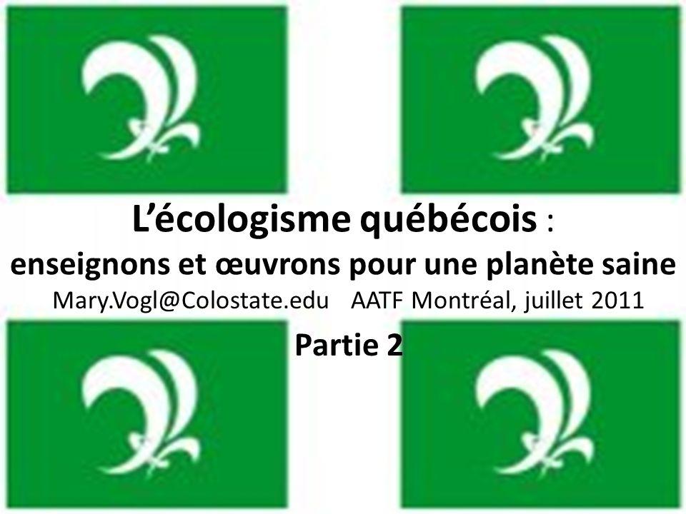 Lécologisme québécois : enseignons et œuvrons pour une planète saine Mary.Vogl@Colostate.edu AATF Montréal, juillet 2011 Partie 2