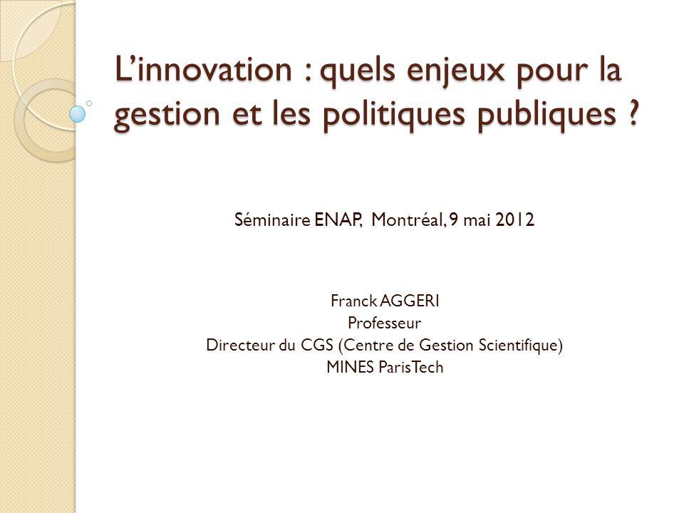 Linnovation : quels enjeux pour la gestion et les politiques publiques ? Séminaire ENAP, Montréal, 9 mai 2012 Franck AGGERI Professeur Directeur du CG