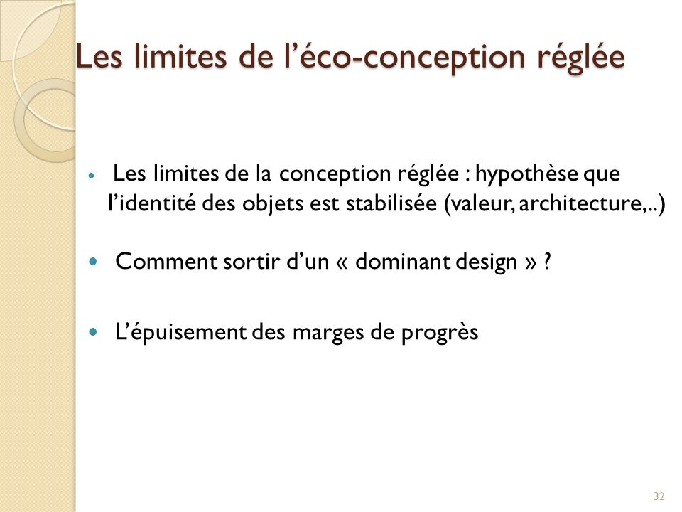 Les limites de léco-conception réglée 32 Les limites de la conception réglée : hypothèse que lidentité des objets est stabilisée (valeur, architecture