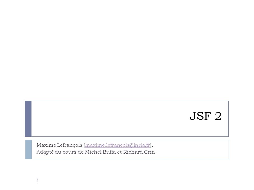 JSF 2 Maxime Lefrançois (maxime.lefrancois@inria.fr),maxime.lefrancois@inria.fr Adapté du cours de Michel Buffa et Richard Grin 1