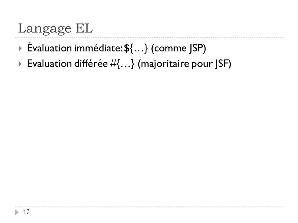 Langage EL Évaluation immédiate: ${…} (comme JSP) Evaluation différée #{…} (majoritaire pour JSF) 17