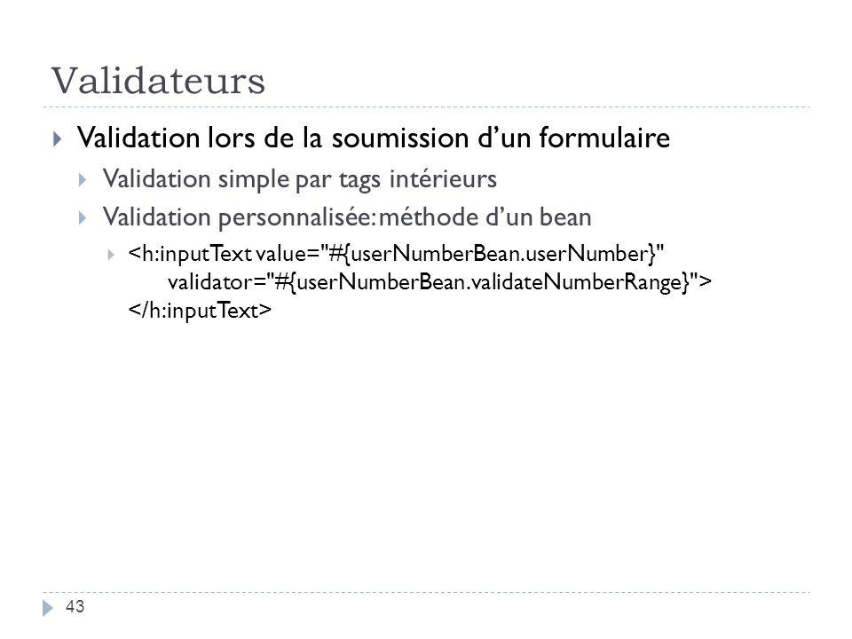 Validateurs Validation lors de la soumission dun formulaire Validation simple par tags intérieurs Validation personnalisée: méthode dun bean 43