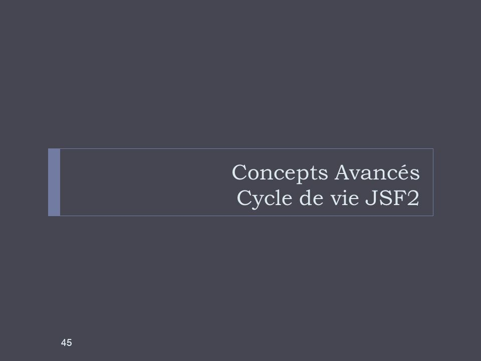 Concepts Avancés Cycle de vie JSF2 45