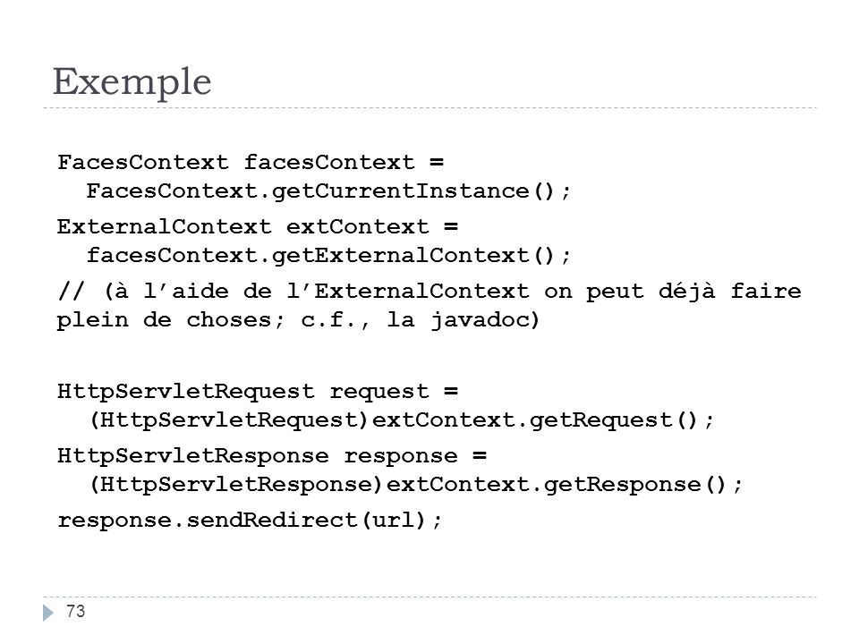 Exemple FacesContext facesContext = FacesContext.getCurrentInstance(); ExternalContext extContext = facesContext.getExternalContext(); // (à laide de