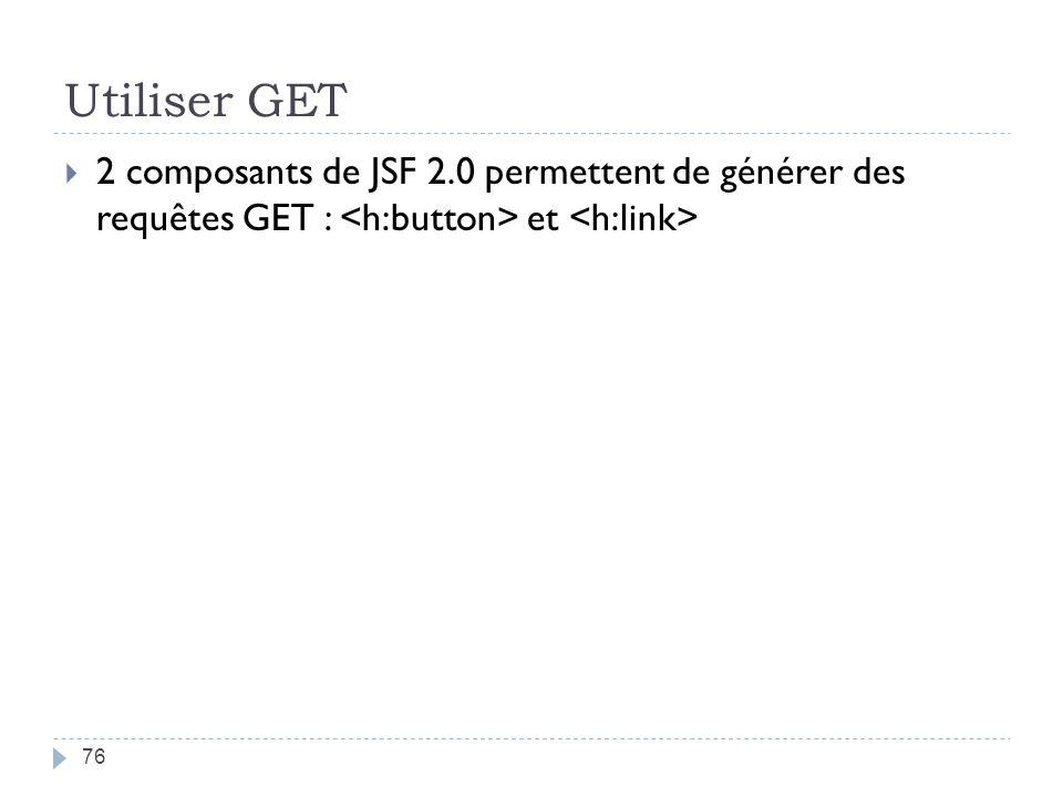 Utiliser GET 2 composants de JSF 2.0 permettent de générer des requêtes GET : et 76
