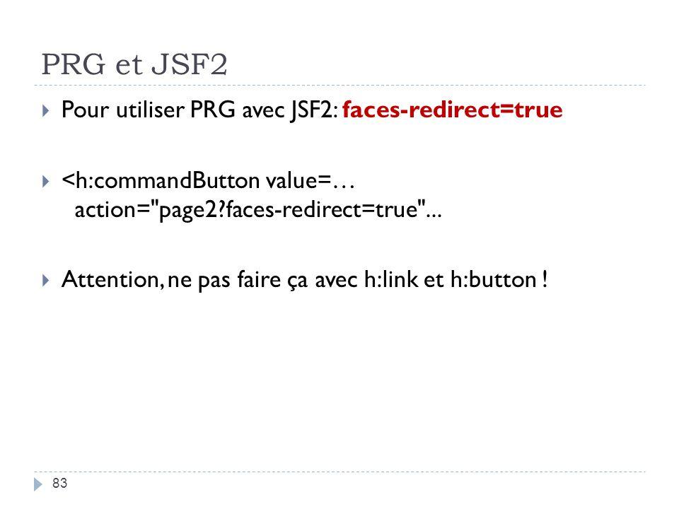 PRG et JSF2 83 Pour utiliser PRG avec JSF2: faces-redirect=true <h:commandButton value=… action=