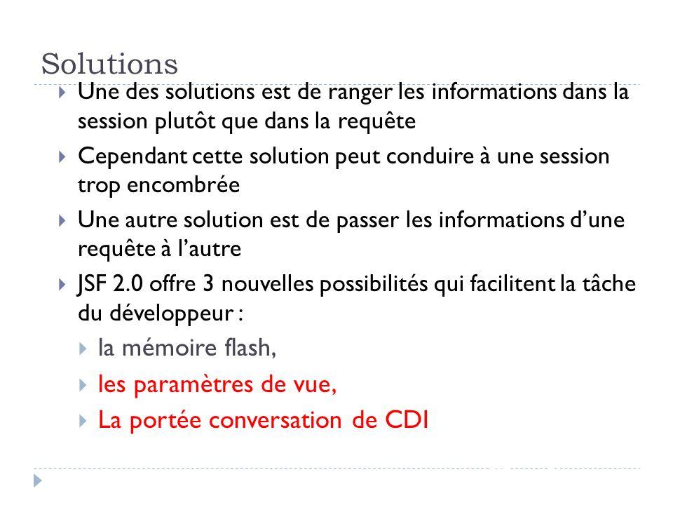 Solutions JSF - page 85 Une des solutions est de ranger les informations dans la session plutôt que dans la requête Cependant cette solution peut cond