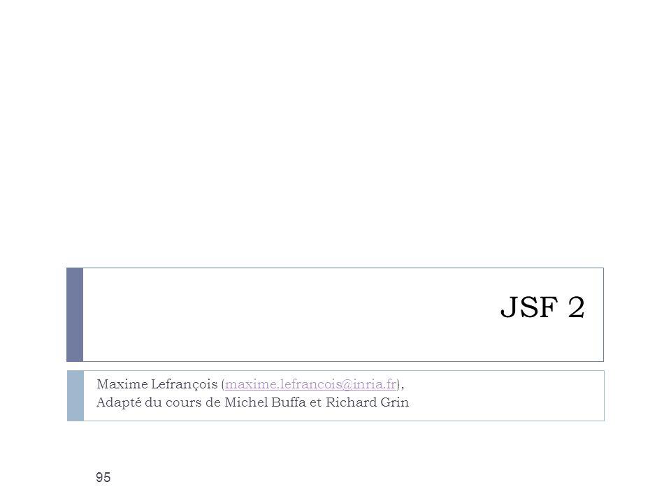 JSF 2 Maxime Lefrançois (maxime.lefrancois@inria.fr),maxime.lefrancois@inria.fr Adapté du cours de Michel Buffa et Richard Grin 95