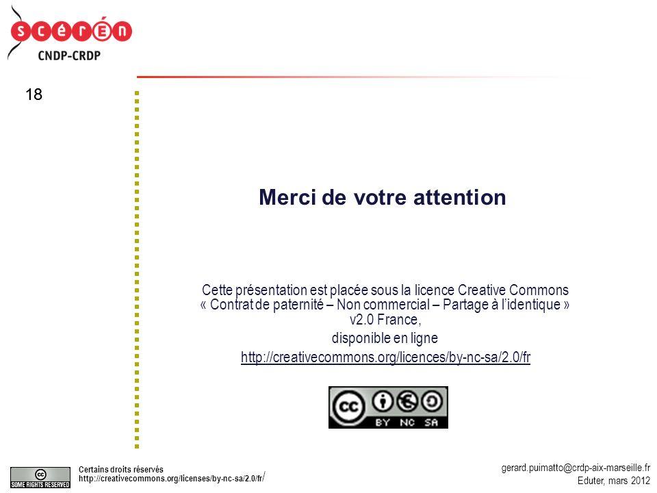 gerard.puimatto@crdp-aix-marseille.fr Eduter, mars 2012 Certains droits réservés http://creativecommons.org/licenses/by-nc-sa/2.0/fr / 18 Merci de votre attention Cette présentation est placée sous la licence Creative Commons « Contrat de paternité – Non commercial – Partage à lidentique » v2.0 France, disponible en ligne http://creativecommons.org/licences/by-nc-sa/2.0/fr
