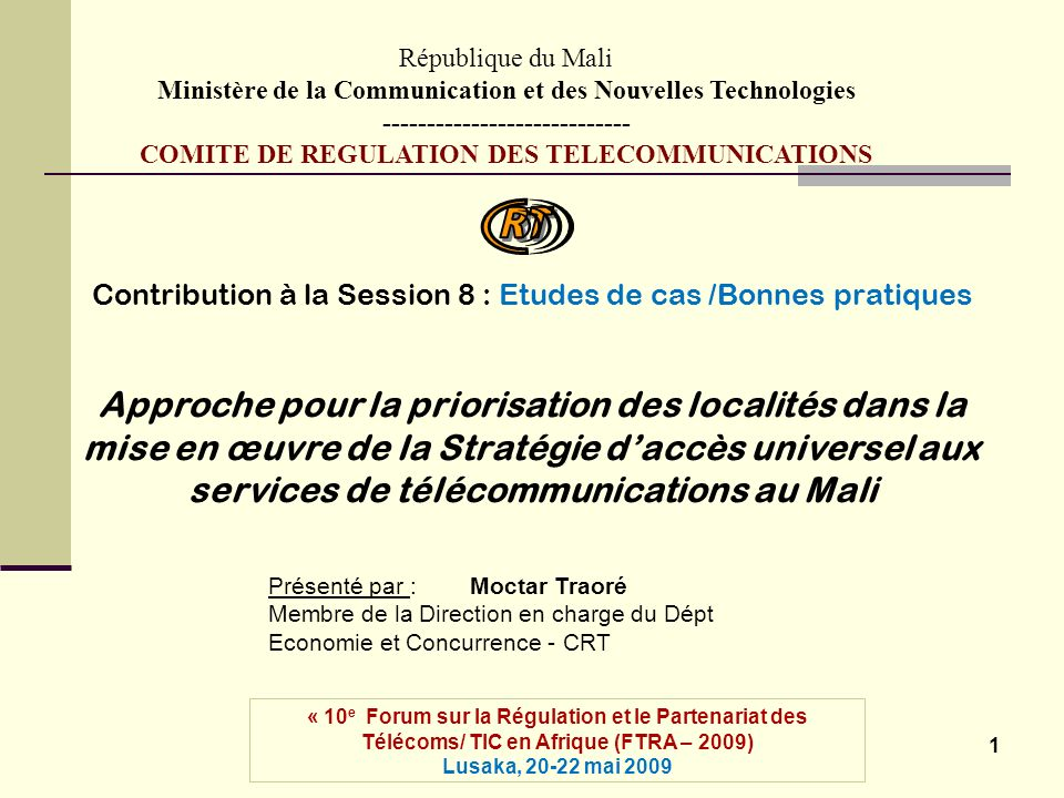 1 Contribution à la Session 8 : Etudes de cas /Bonnes pratiques Approche pour la priorisation des localités dans la mise en œuvre de la Stratégie daccès universel aux services de télécommunications au Mali République du Mali Ministère de la Communication et des Nouvelles Technologies ---------------------------- COMITE DE REGULATION DES TELECOMMUNICATIONS « 10 e Forum sur la Régulation et le Partenariat des Télécoms/ TIC en Afrique (FTRA – 2009) Lusaka, 20-22 mai 2009 Présenté par : Moctar Traoré Membre de la Direction en charge du Dépt Economie et Concurrence - CRT