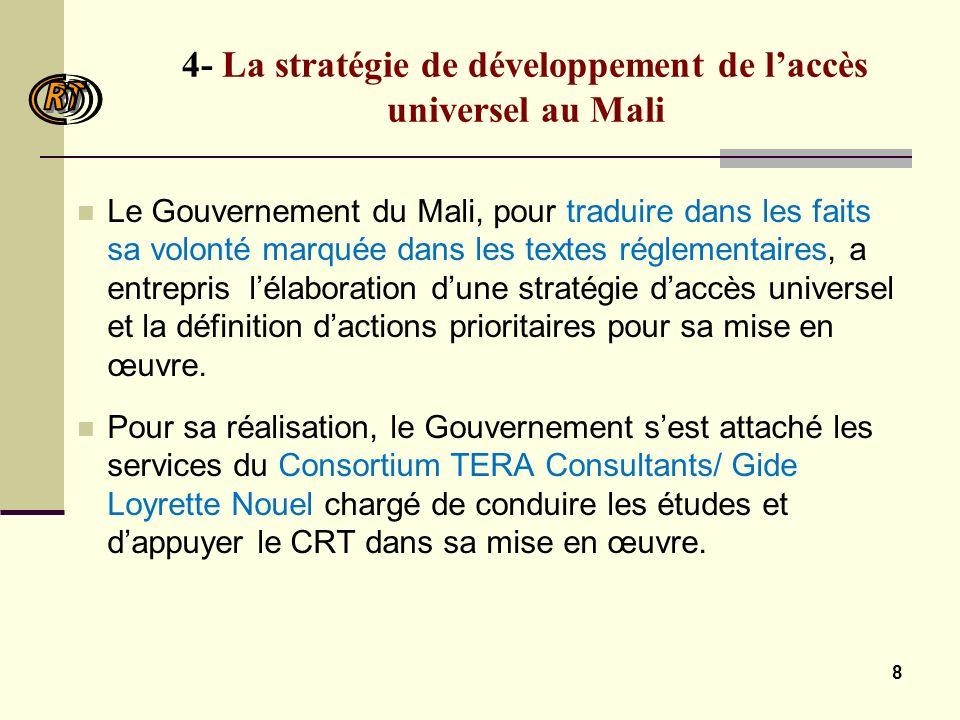 8 4- La stratégie de développement de laccès universel au Mali Le Gouvernement du Mali, pour traduire dans les faits sa volonté marquée dans les textes réglementaires, a entrepris lélaboration dune stratégie daccès universel et la définition dactions prioritaires pour sa mise en œuvre.