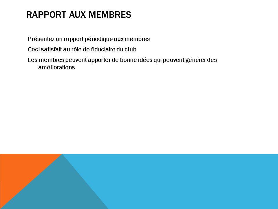 RAPPORT AUX MEMBRES Présentez un rapport périodique aux membres Ceci satisfait au rôle de fiduciaire du club Les membres peuvent apporter de bonne idées qui peuvent générer des améliorations
