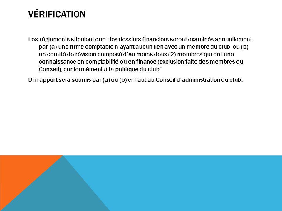 VÉRIFICATION Les règlements stipulent que les dossiers financiers seront examinés annuellement par (a) une firme comptable nayant aucun lien avec un membre du club ou (b) un comité de révision composé dau moins deux (2) membres qui ont une connaissance en comptabilité ou en finance (exclusion faite des membres du Conseil), conformément à la politique du club Un rapport sera soumis par (a) ou (b) ci-haut au Conseil dadministration du club.