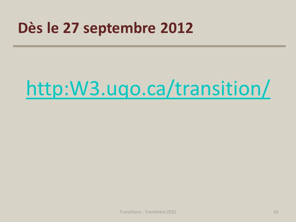 Dès le 27 septembre 2012 http:W3.uqo.ca/transition/ Transitions - Tremblant 201243