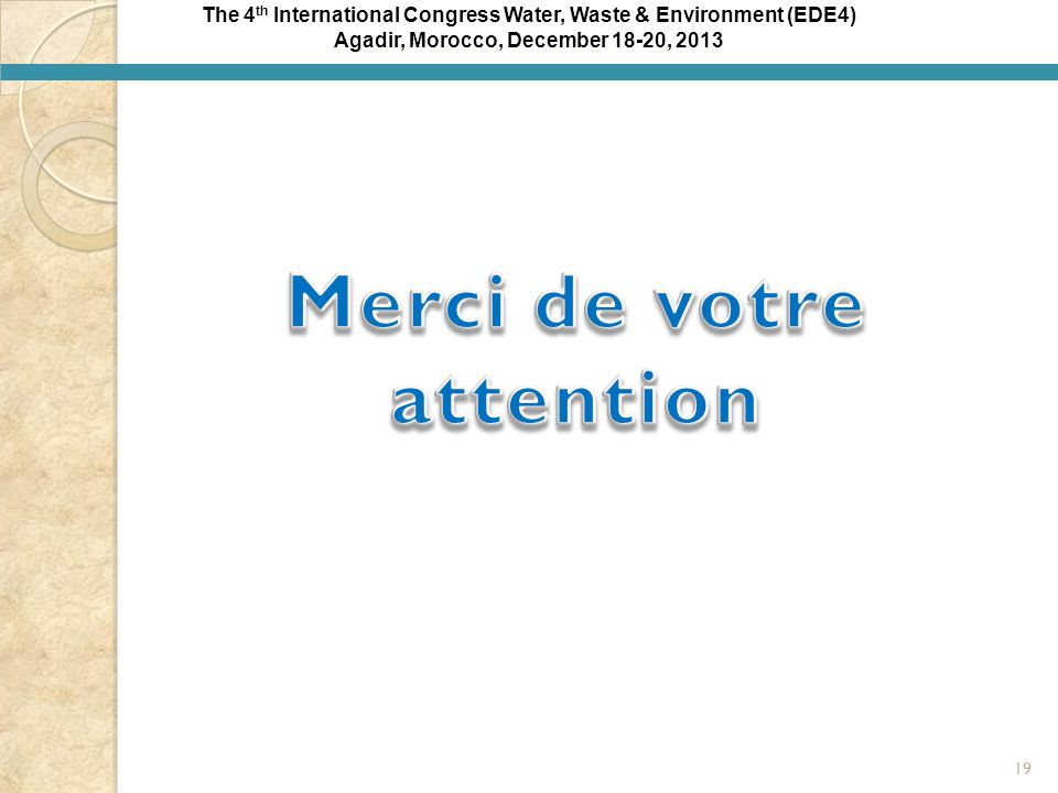 The 4 th International Congress Water, Waste & Environment (EDE4) Agadir, Morocco, December 18-20, 2013 19