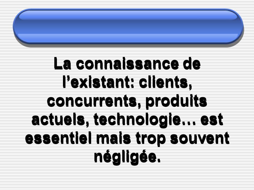La connaissance de lexistant: clients, concurrents, produits actuels, technologie… est essentiel mais trop souvent négligée.