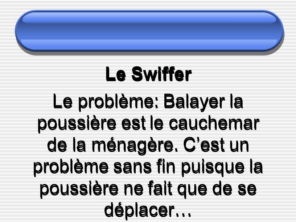 Le Swiffer Le problème: Balayer la poussière est le cauchemar de la ménagère. Cest un problème sans fin puisque la poussière ne fait que de se déplace