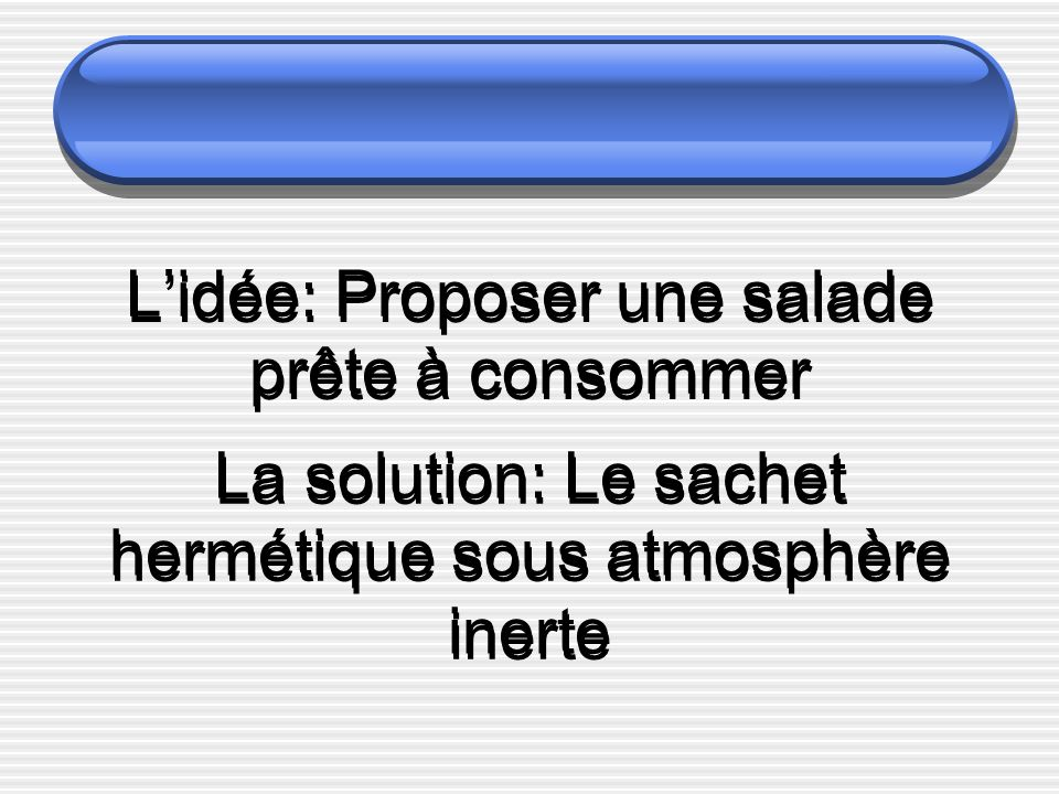 Lidée: Proposer une salade prête à consommer La solution: Le sachet hermétique sous atmosphère inerte