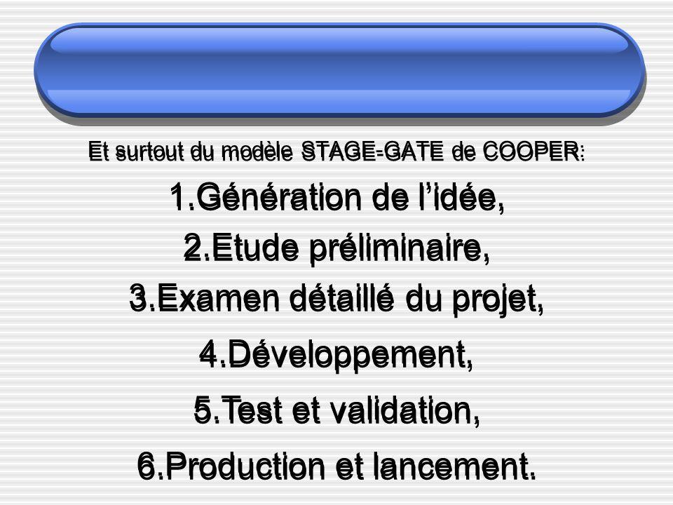 Et surtout du modèle STAGE-GATE de COOPER: 1.Génération de lidée, 2.Etude préliminaire, 3.Examen détaillé du projet, 4.Développement, 5.Test et validation, 6.Production et lancement.