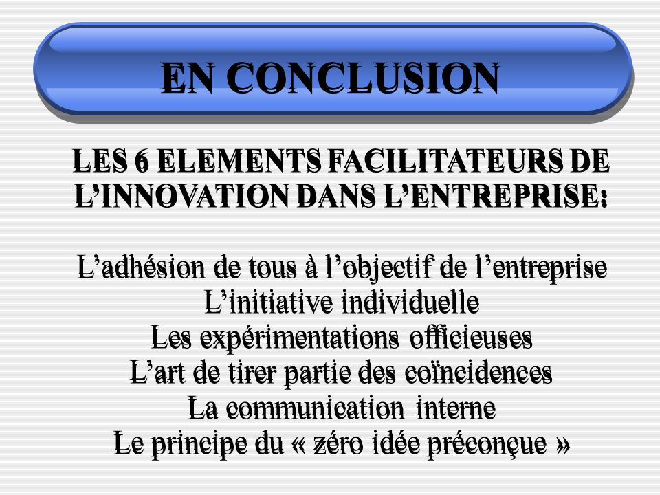 EN CONCLUSION LES 6 ELEMENTS FACILITATEURS DE LINNOVATION DANS LENTREPRISE: Ladhésion de tous à lobjectif de lentreprise Linitiative individuelle Les