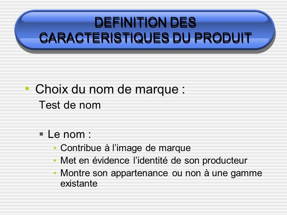 DEFINITION DES CARACTERISTIQUES DU PRODUIT Choix du nom de marque : Test de nom Le nom : Contribue à limage de marque Met en évidence lidentité de son producteur Montre son appartenance ou non à une gamme existante