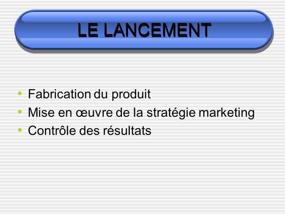 LE LANCEMENT Fabrication du produit Mise en œuvre de la stratégie marketing Contrôle des résultats