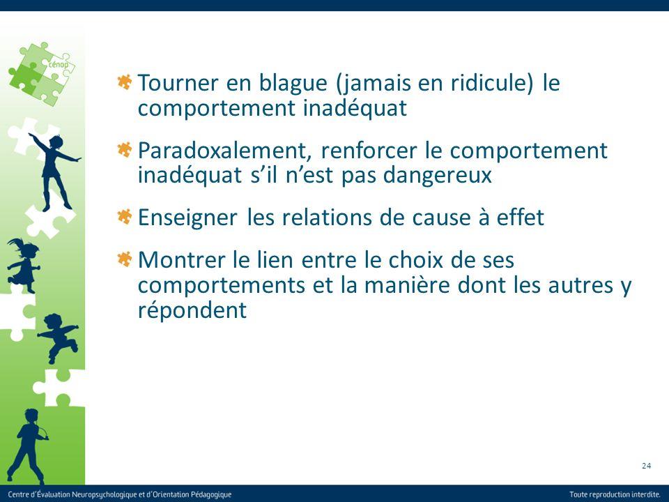 24 Tourner en blague (jamais en ridicule) le comportement inadéquat Paradoxalement, renforcer le comportement inadéquat sil nest pas dangereux Enseign