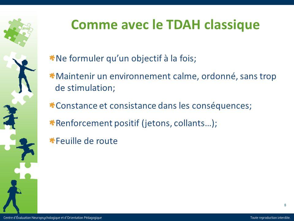 8 Comme avec le TDAH classique Ne formuler quun objectif à la fois; Maintenir un environnement calme, ordonné, sans trop de stimulation; Constance et