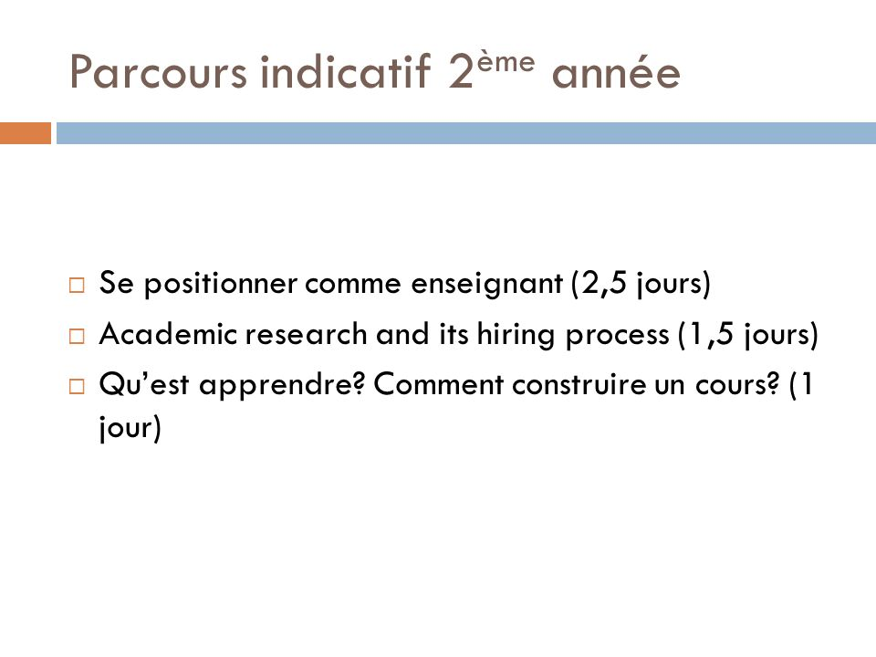 Parcours indicatif 2 ème année Se positionner comme enseignant (2,5 jours) Academic research and its hiring process (1,5 jours) Quest apprendre? Comme