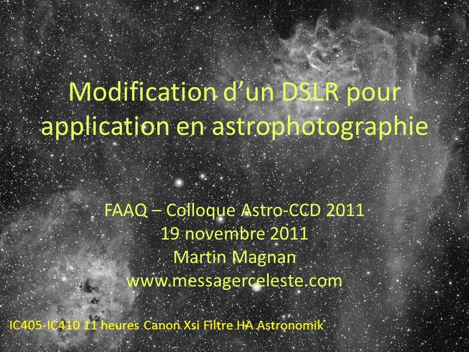 Modification dun DSLR pour application en astrophotographie FAAQ – Colloque Astro-CCD 2011 19 novembre 2011 Martin Magnan www.messagerceleste.com IC405-IC410 11 heures Canon Xsi Filtre HA Astronomik