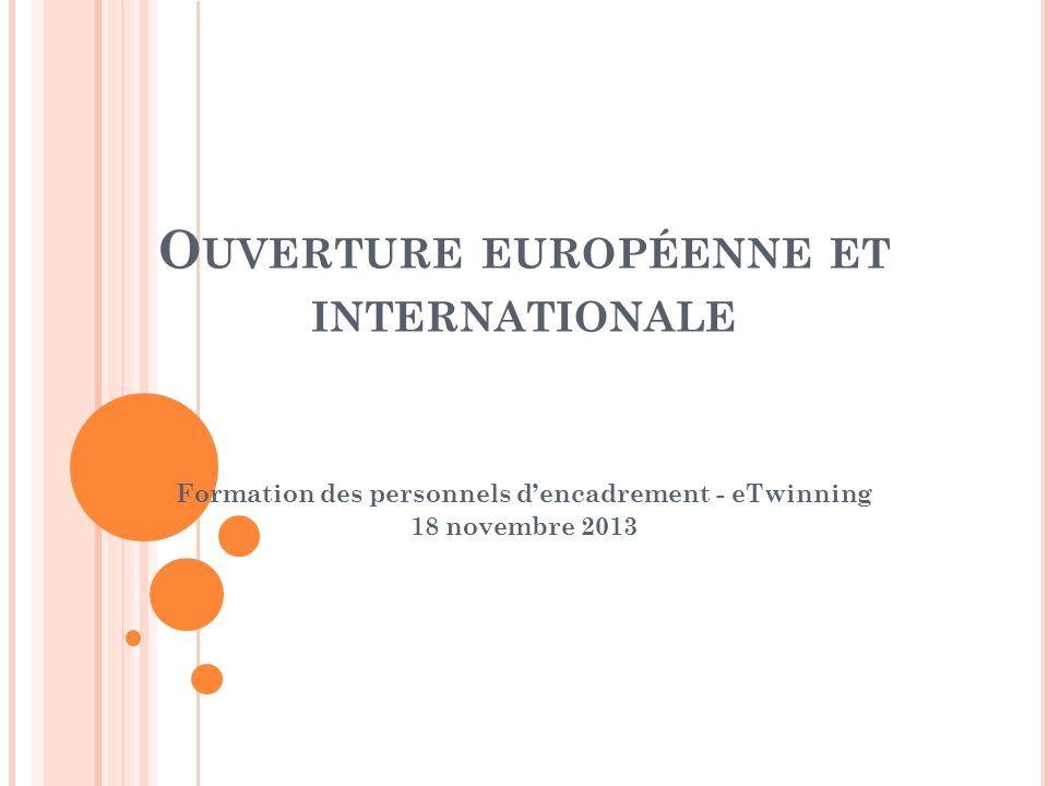 O UVERTURE EUROPÉENNE ET INTERNATIONALE Formation des personnels dencadrement - eTwinning 18 novembre 2013