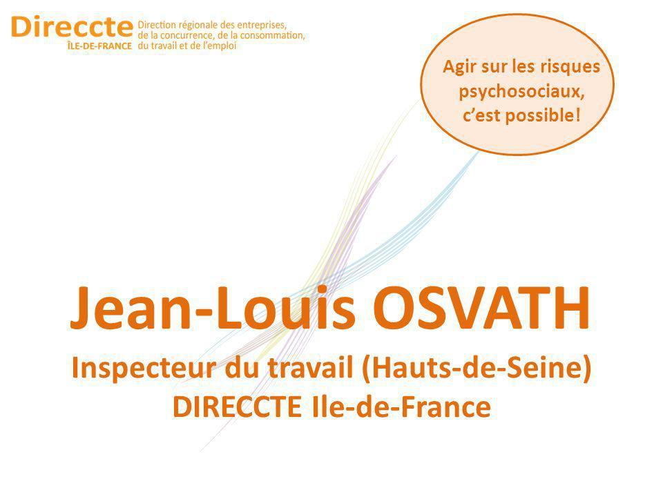 Agir sur les risques psychosociaux, cest possible! Jean-Louis OSVATH Inspecteur du travail (Hauts-de-Seine) DIRECCTE Ile-de-France