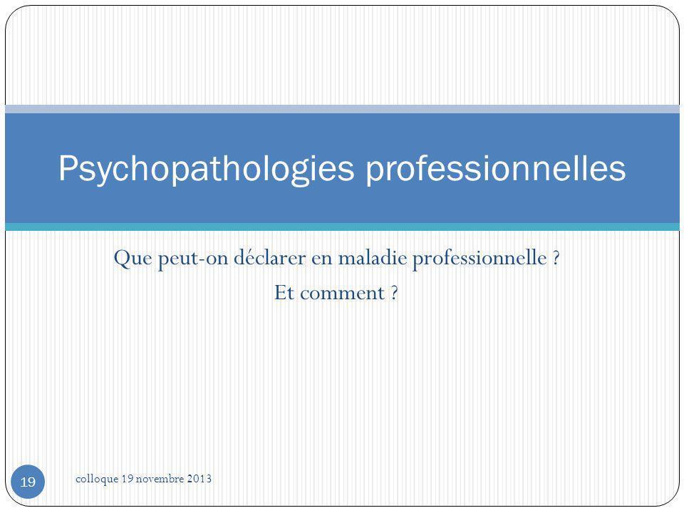 Que peut-on déclarer en maladie professionnelle ? Et comment ? Psychopathologies professionnelles 19 colloque 19 novembre 2013