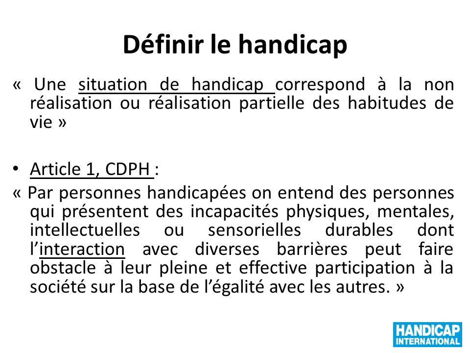 Définir le handicap « Une situation de handicap correspond à la non réalisation ou réalisation partielle des habitudes de vie » Article 1, CDPH : « Pa