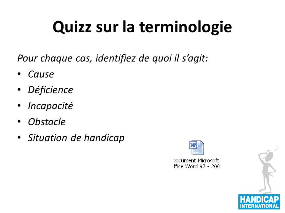 Quizz sur la terminologie 9 Pour chaque cas, identifiez de quoi il sagit: Cause Déficience Incapacité Obstacle Situation de handicap