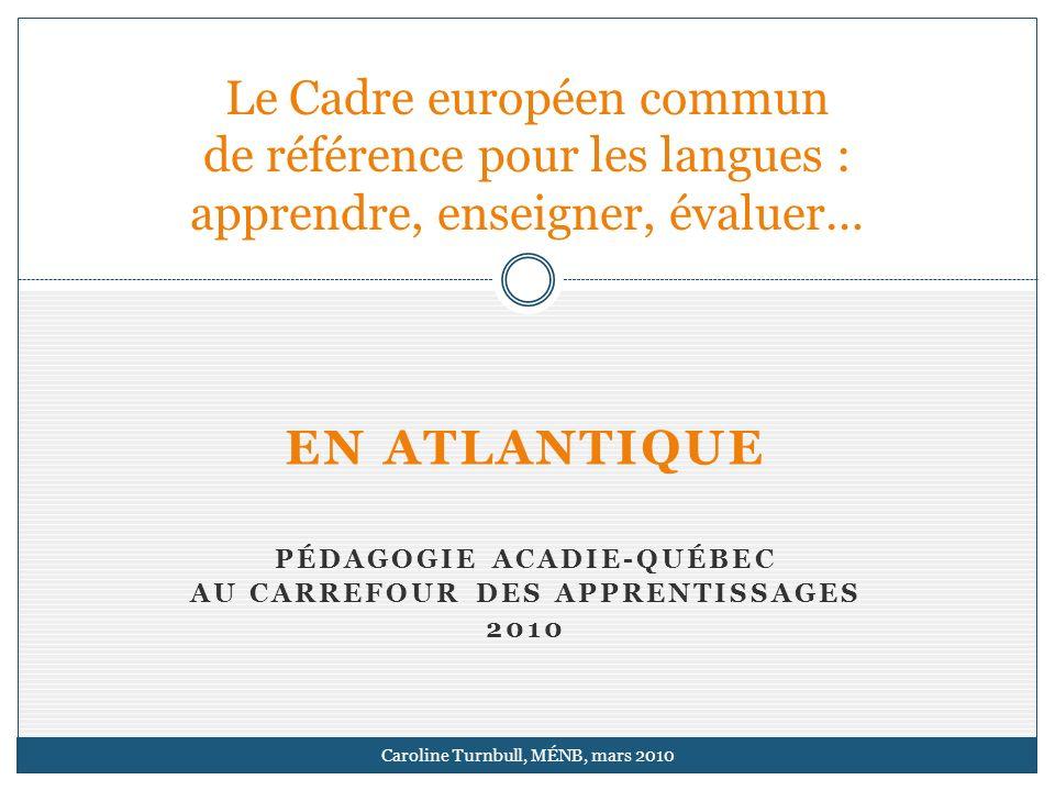 EN ATLANTIQUE PÉDAGOGIE ACADIE-QUÉBEC AU CARREFOUR DES APPRENTISSAGES 2010 Le Cadre européen commun de référence pour les langues : apprendre, enseigner, évaluer… Caroline Turnbull, MÉNB, mars 2010