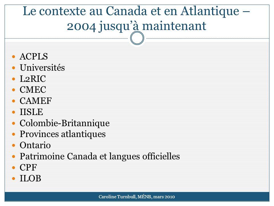 Le contexte au Canada et en Atlantique – 2004 jusquà maintenant Caroline Turnbull, MÉNB, mars 2010 ACPLS Universités L2RIC CMEC CAMEF IISLE Colombie-Britannique Provinces atlantiques Ontario Patrimoine Canada et langues officielles CPF ILOB