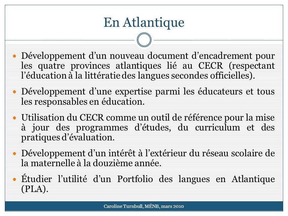 En Atlantique Caroline Turnbull, MÉNB, mars 2010 Développement dun nouveau document dencadrement pour les quatre provinces atlantiques lié au CECR (respectant léducation à la littératie des langues secondes officielles).