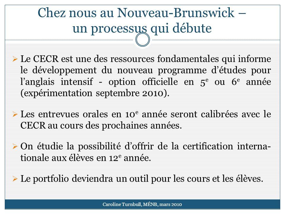 Chez nous au Nouveau-Brunswick – un processus qui débute Caroline Turnbull, MÉNB, mars 2010 Le CECR est une des ressources fondamentales qui informe le développement du nouveau programme détudes pour langlais intensif - option officielle en 5 e ou 6 e année (expérimentation septembre 2010).