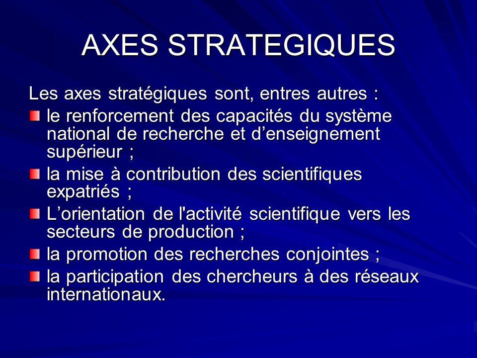 AXES STRATEGIQUES Les axes stratégiques sont, entres autres : le renforcement des capacités du système national de recherche et denseignement supérieu